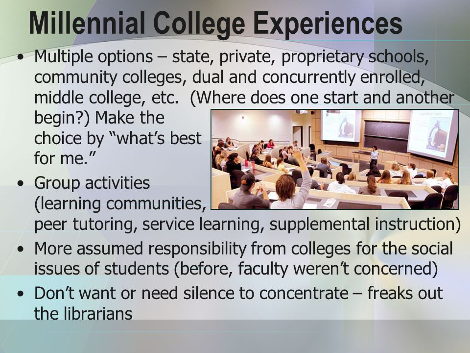 Millennial College Experiences Multiple options – state, private, proprietary schools, community colleges, dual and concurrently enrolled, middle college, etc.