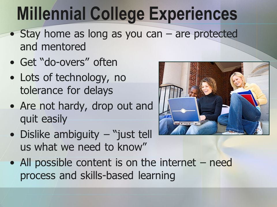 Millennial College Experiences Stay home as long as you can – are protected and mentored Get do-overs often Lots of technology, no tolerance for delays Are not hardy, drop out and quit easily Dislike ambiguity – just tell us what we need to know All possible content is on the internet – need process and skills-based learning