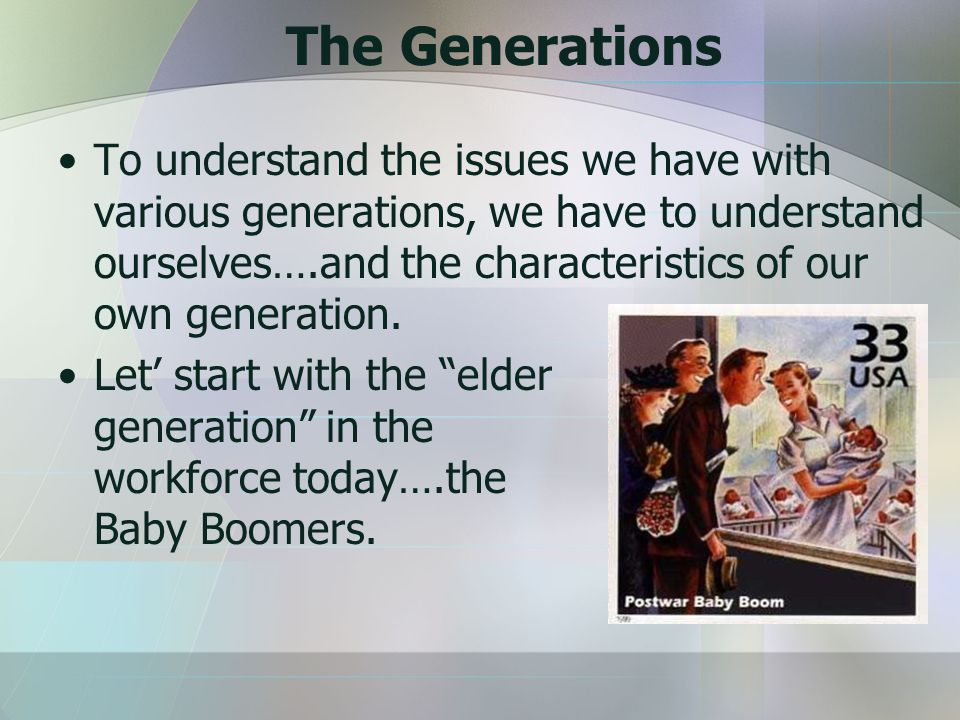 The Generations To understand the issues we have with various generations, we have to understand ourselves….and the characteristics of our own generation.