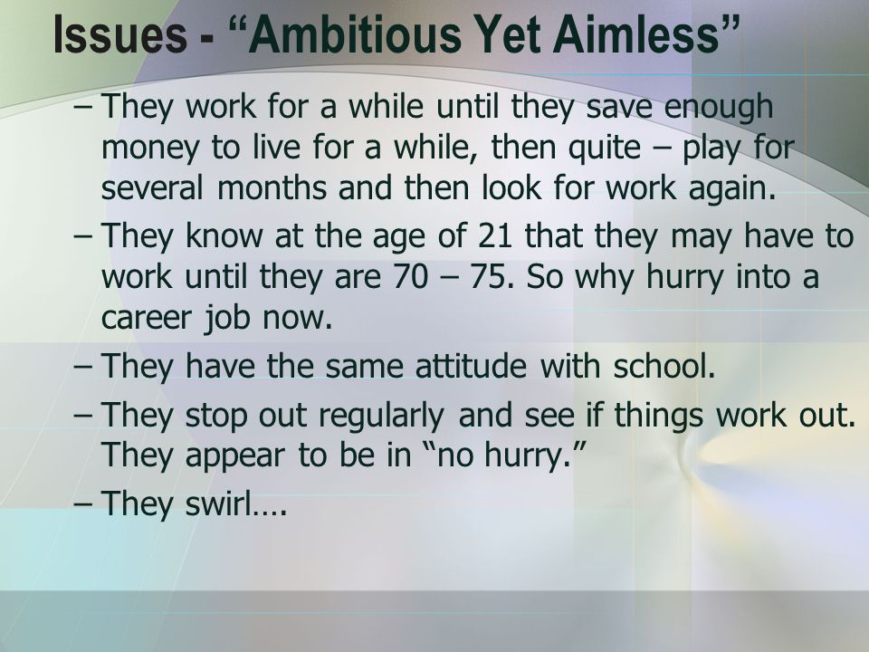 Issues - Ambitious Yet Aimless –They work for a while until they save enough money to live for a while, then quite – play for several months and then look for work again.