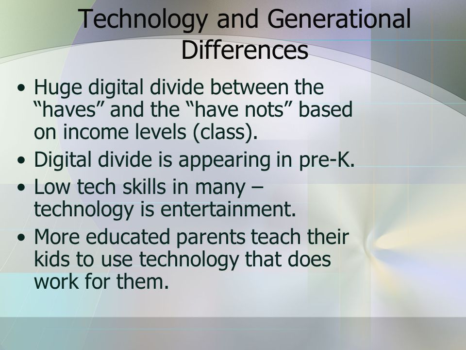 Technology and Generational Differences Huge digital divide between the haves and the have nots based on income levels (class).