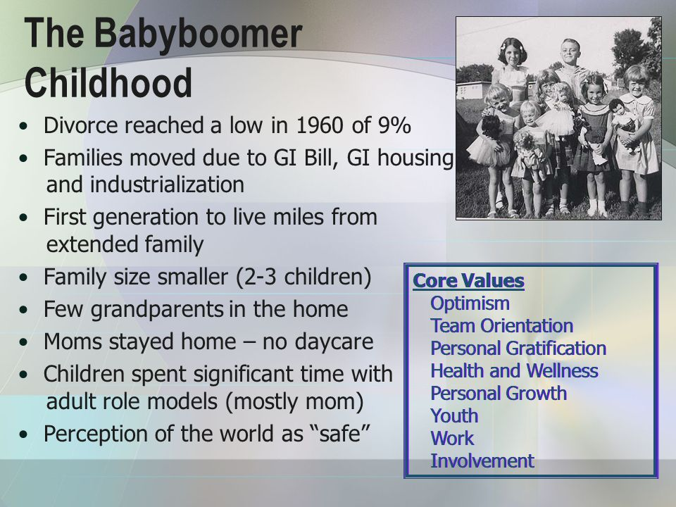 The Babyboomer Childhood Core Values Optimism Team Orientation Personal Gratification Health and Wellness Personal Growth Youth Work Involvement Core Values Optimism Team Orientation Personal Gratification Health and Wellness Personal Growth Youth Work Involvement Divorce reached a low in 1960 of 9% Families moved due to GI Bill, GI housing and industrialization First generation to live miles from extended family Family size smaller (2-3 children) Few grandparents in the home Moms stayed home – no daycare Children spent significant time with adult role models (mostly mom) Perception of the world as safe