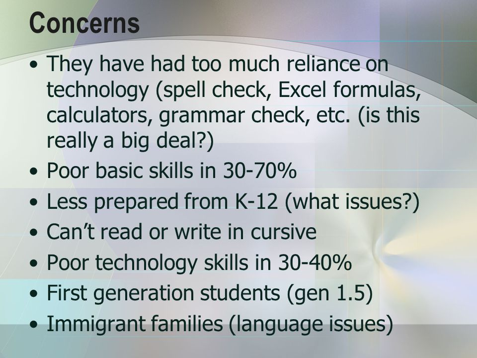 Concerns They have had too much reliance on technology (spell check, Excel formulas, calculators, grammar check, etc.