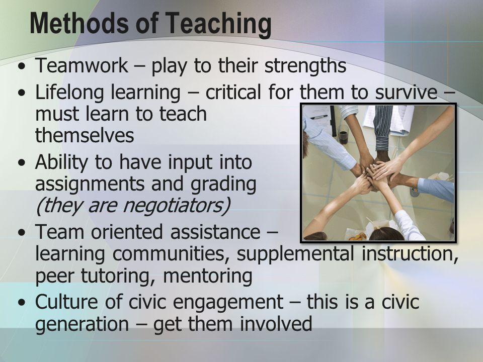 Methods of Teaching Teamwork – play to their strengths Lifelong learning – critical for them to survive – must learn to teach themselves Ability to have input into assignments and grading (they are negotiators) Team oriented assistance – learning communities, supplemental instruction, peer tutoring, mentoring Culture of civic engagement – this is a civic generation – get them involved