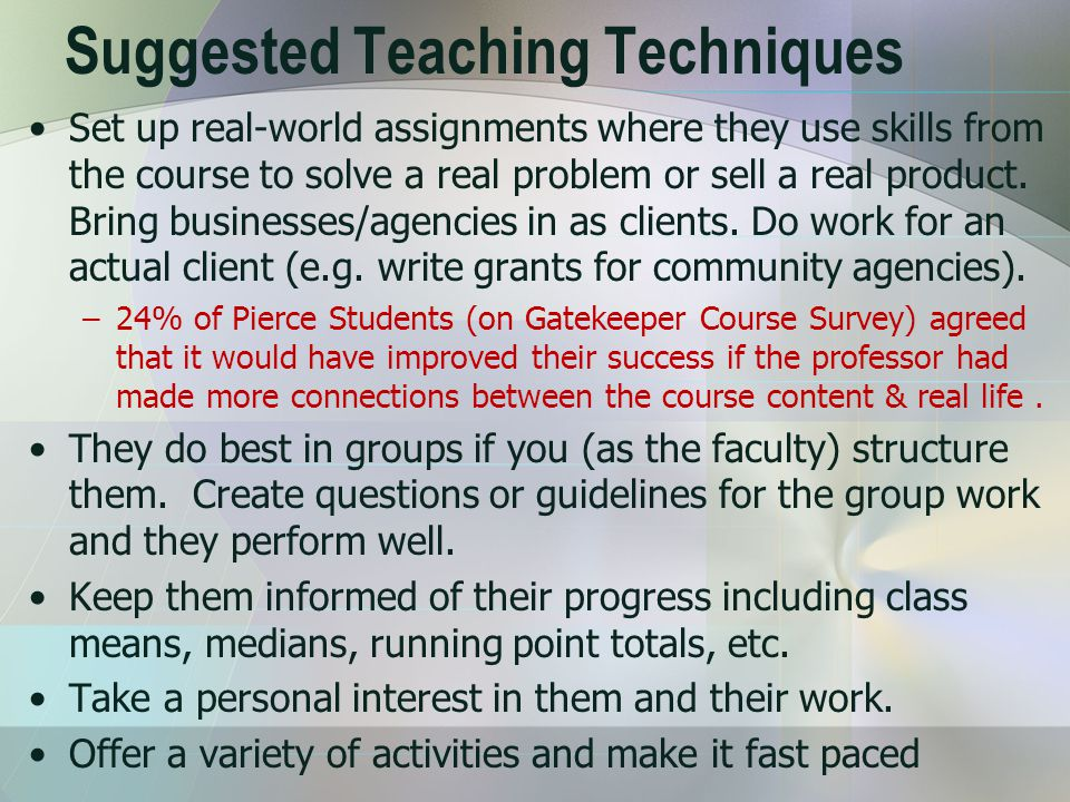 Suggested Teaching Techniques Set up real-world assignments where they use skills from the course to solve a real problem or sell a real product.