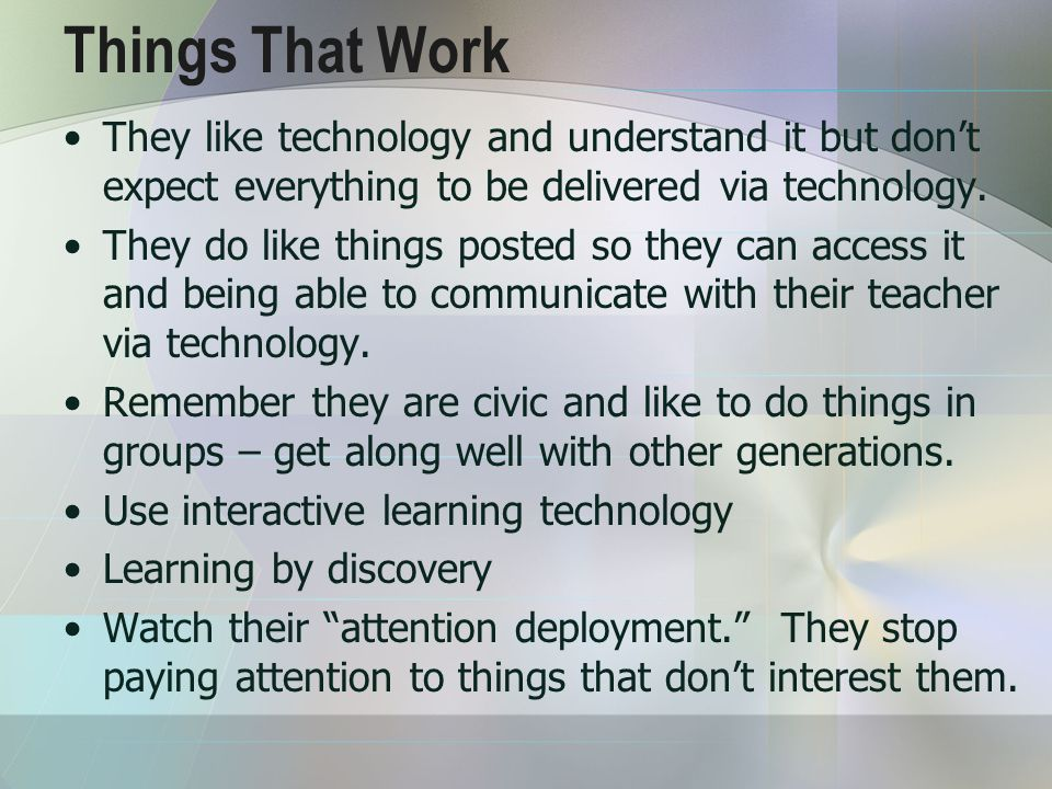 Things That Work They like technology and understand it but don't expect everything to be delivered via technology.