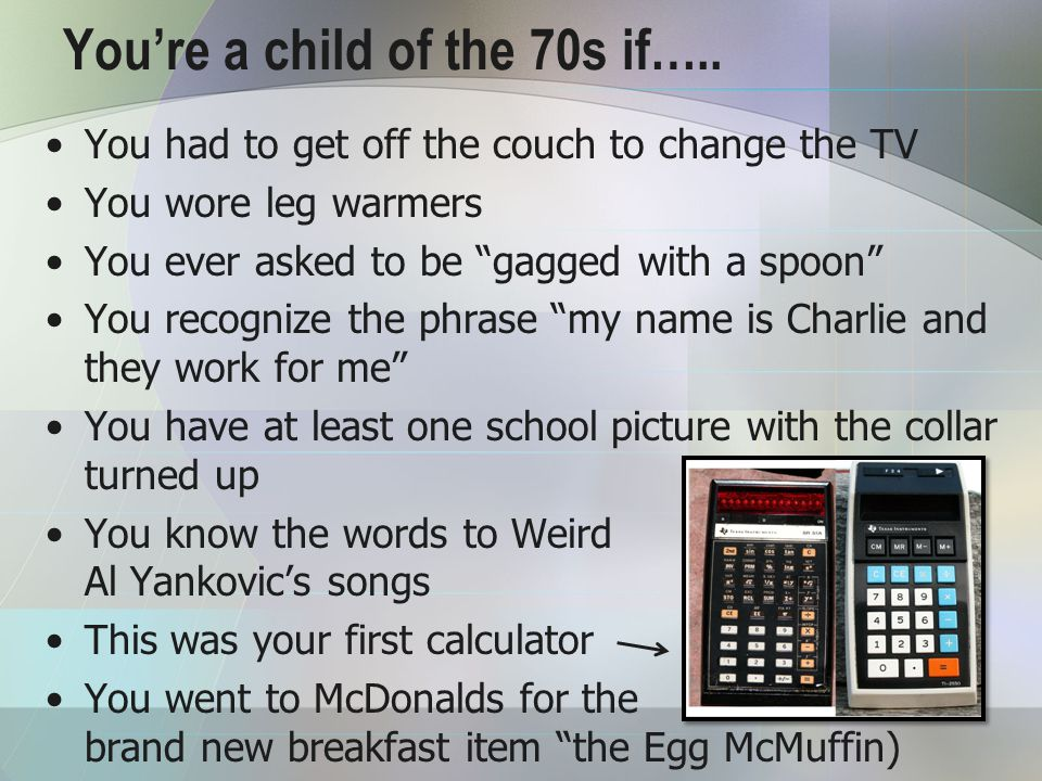 You're a child of the 70s if…..