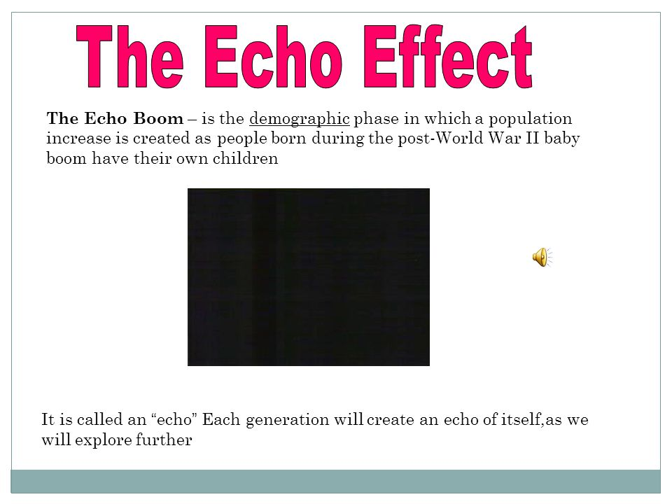 The Echo Boom – is the demographic phase in which a population increase is created as people born during the post-World War II baby boom have their ow