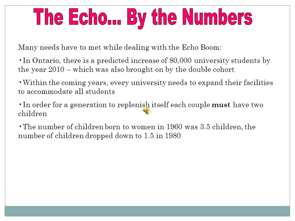 Many needs have to met while dealing with the Echo Boom: In Ontario, there is a predicted increase of 80,000 university students by the year 2010 – which was also brought on by the double cohort Within the coming years, every university needs to expand their facilities to accommodate all students In order for a generation to replenish itself each couple must have two children The number of children born to women in 1960 was 3.5 children, the number of children dropped down to 1.5 in 1980