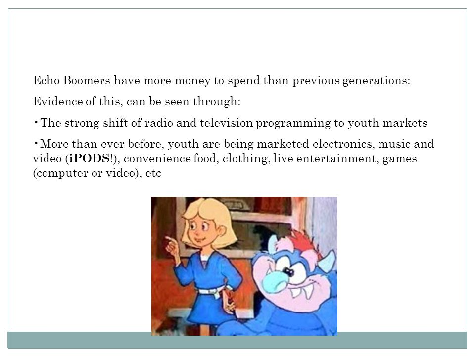 Echo Boomers have more money to spend than previous generations: Evidence of this, can be seen through: The strong shift of radio and television progr
