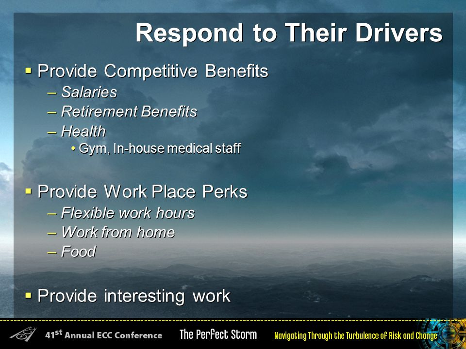 Respond to Their Drivers  Provide Competitive Benefits – Salaries – Retirement Benefits – Health Gym, In-house medical staff  Provide Work Place Perks – Flexible work hours – Work from home – Food  Provide interesting work  Provide Competitive Benefits – Salaries – Retirement Benefits – Health Gym, In-house medical staff  Provide Work Place Perks – Flexible work hours – Work from home – Food  Provide interesting work