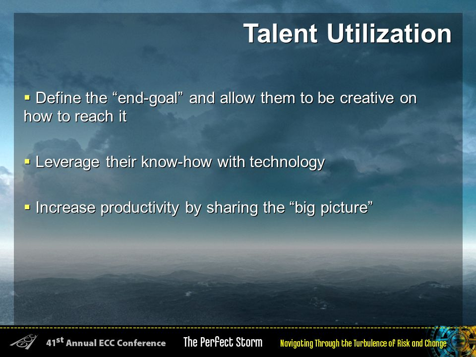  Define the end-goal and allow them to be creative on how to reach it  Leverage their know-how with technology  Increase productivity by sharing the big picture  Define the end-goal and allow them to be creative on how to reach it  Leverage their know-how with technology  Increase productivity by sharing the big picture Talent Utilization