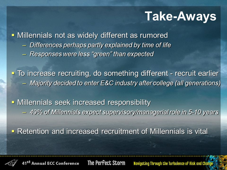 Take-Aways  Millennials not as widely different as rumored –Differences perhaps partly explained by time of life –Responses were less green than expected  To increase recruiting, do something different - recruit earlier –Majority decided to enter E&C industry after college (all generations)  Millennials seek increased responsibility –49% of Millennials expect supervisory/managerial role in 5-10 years  Retention and increased recruitment of Millennials is vital  Millennials not as widely different as rumored –Differences perhaps partly explained by time of life –Responses were less green than expected  To increase recruiting, do something different - recruit earlier –Majority decided to enter E&C industry after college (all generations)  Millennials seek increased responsibility –49% of Millennials expect supervisory/managerial role in 5-10 years  Retention and increased recruitment of Millennials is vital