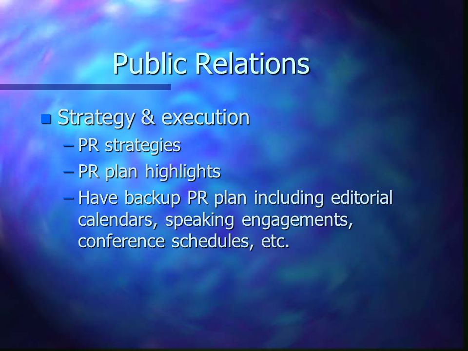 Public Relations n Strategy & execution –PR strategies –PR plan highlights –Have backup PR plan including editorial calendars, speaking engagements, conference schedules, etc.