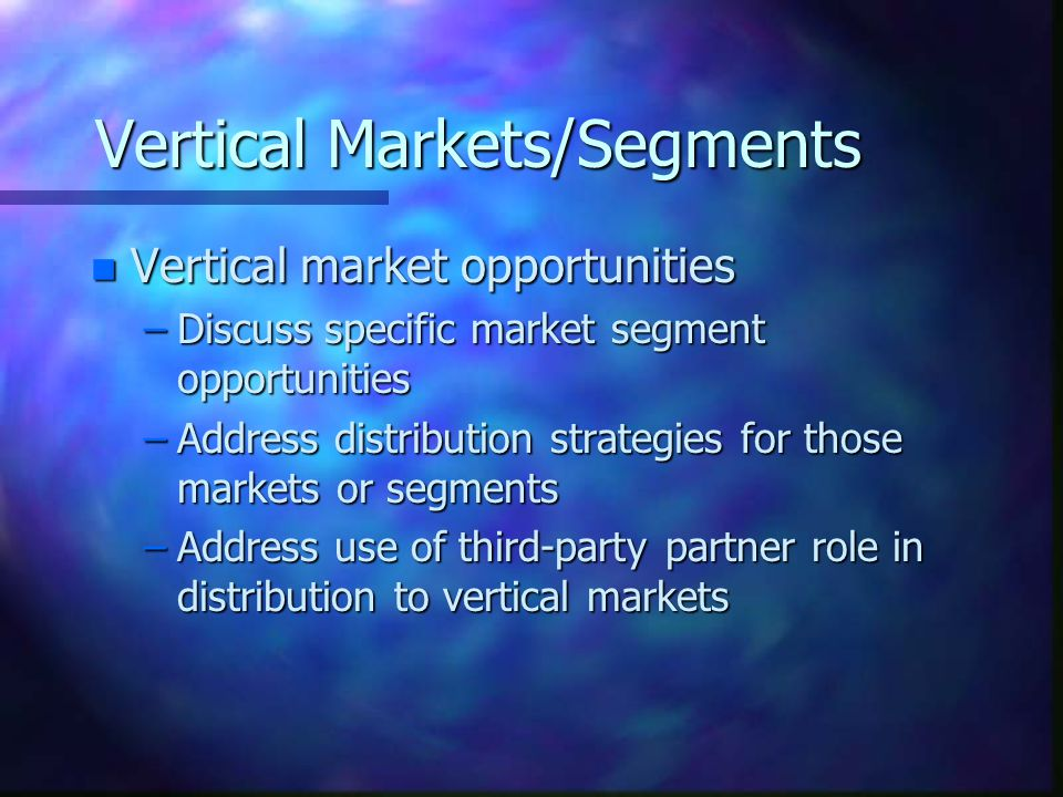Vertical Markets/Segments n Vertical market opportunities –Discuss specific market segment opportunities –Address distribution strategies for those markets or segments –Address use of third-party partner role in distribution to vertical markets