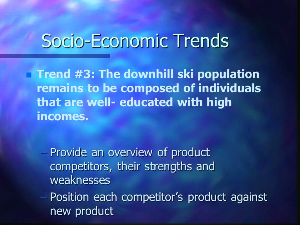 Socio-Economic Trends n n Trend #3: The downhill ski population remains to be composed of individuals that are well- educated with high incomes.