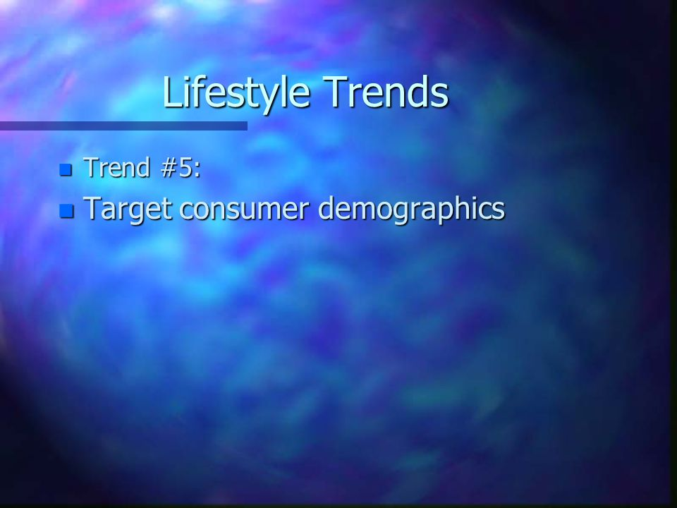 Lifestyle Trends n Trend #5: n Target consumer demographics
