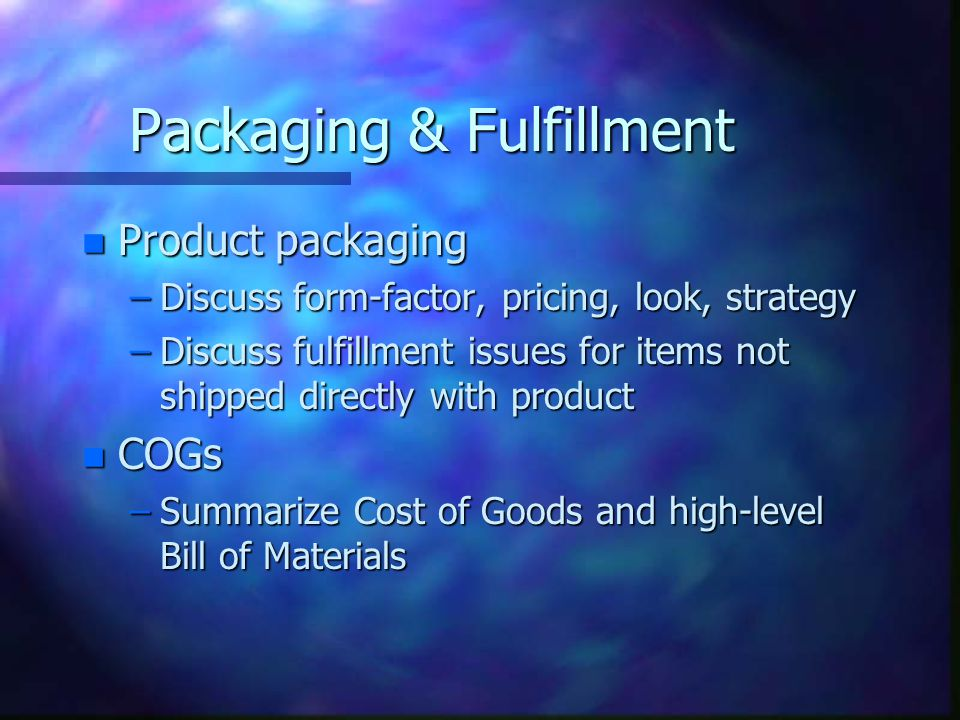 Packaging & Fulfillment n Product packaging –Discuss form-factor, pricing, look, strategy –Discuss fulfillment issues for items not shipped directly with product n COGs –Summarize Cost of Goods and high-level Bill of Materials