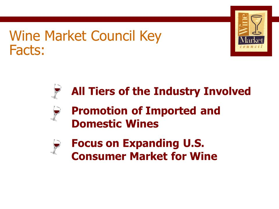 Wine Market Council Mission Statement: …to establish the widespread acceptance of wine as a rewarding part of American culture and to encourage the responsible enjoyment of wine by current and future generations of adults in the United States.