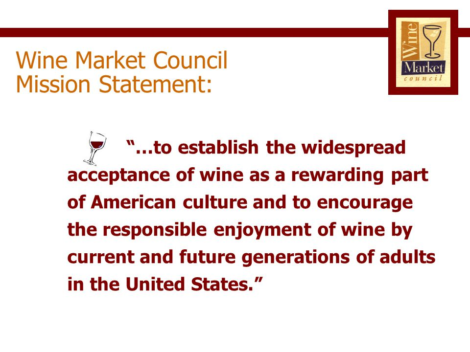 Ongoing Consumer Research  Quantitative studies  Focus groups and Internet studies National Public Relations Campaign  Target marginal wine consumers  Mainstream consumer media  Raise comfort level with wine Wine Market Council Initiatives