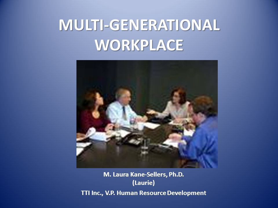 MULTI-GENERATIONAL WORKPLACE M. Laura Kane-Sellers, Ph.D.