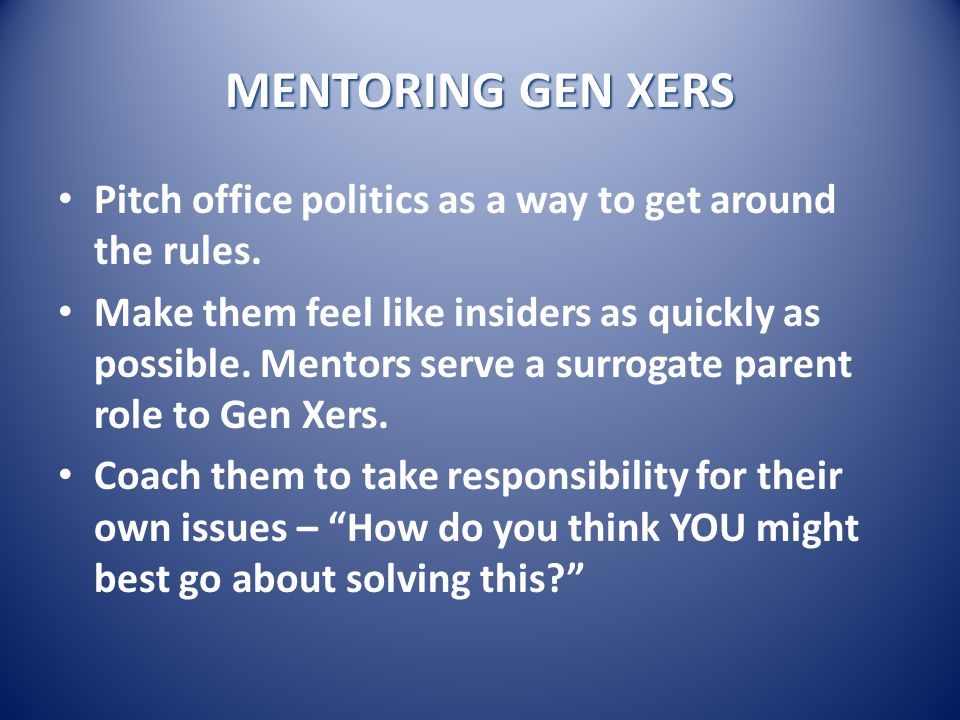 MENTORING GEN XERS Pitch office politics as a way to get around the rules.