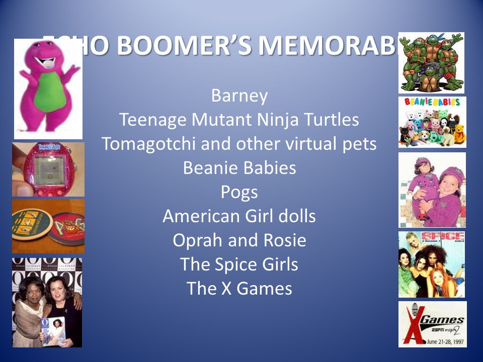 ECHO BOOMER'S MEMORABILIA Barney Teenage Mutant Ninja Turtles Tomagotchi and other virtual pets Beanie Babies Pogs American Girl dolls Oprah and Rosie The Spice Girls The X Games
