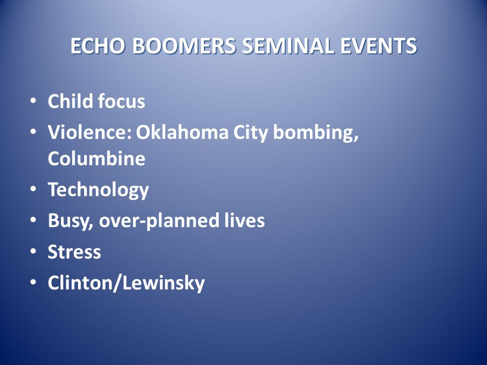 ECHO BOOMERS SEMINAL EVENTS Child focus Violence: Oklahoma City bombing, Columbine Technology Busy, over-planned lives Stress Clinton/Lewinsky