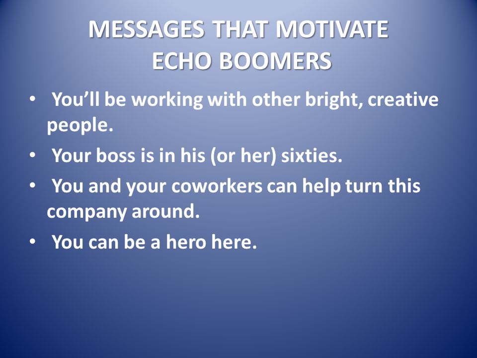 MESSAGES THAT MOTIVATE ECHO BOOMERS You'll be working with other bright, creative people.