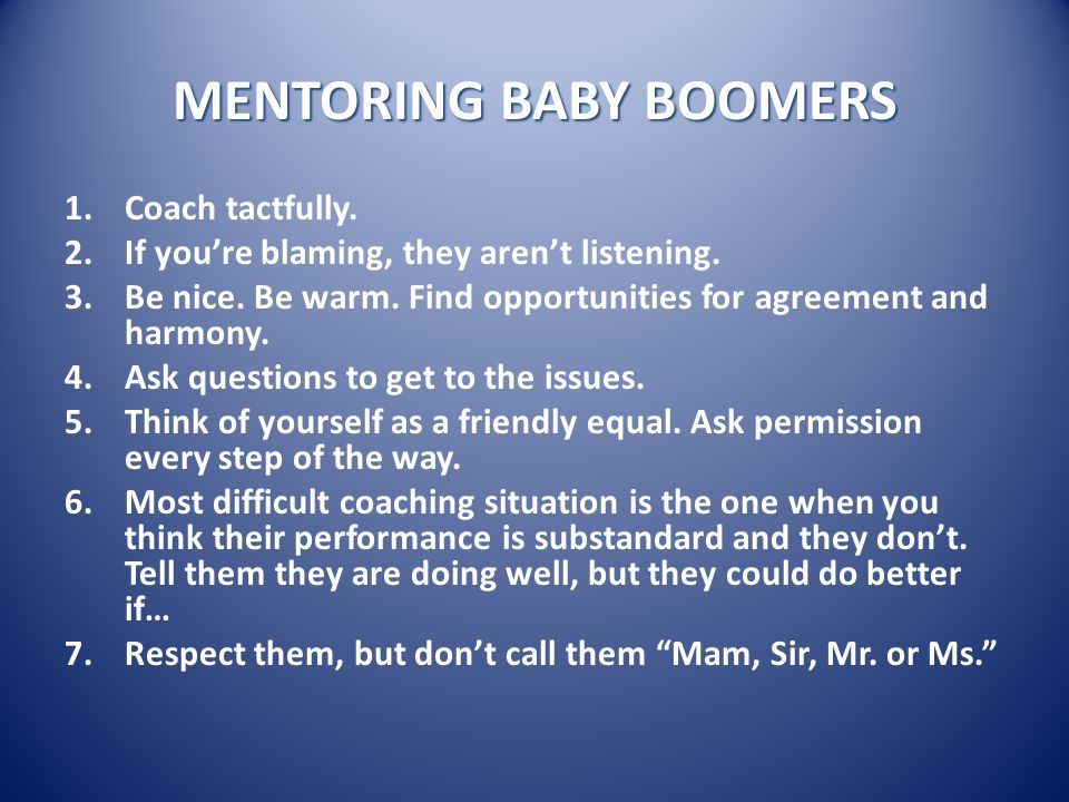 MENTORING BABY BOOMERS 1.Coach tactfully. 2.If you're blaming, they aren't listening.