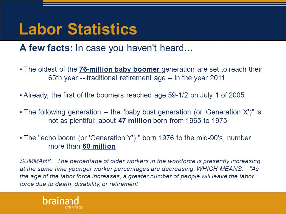 Labor Statistics A few facts: In case you haven t heard… The oldest of the 76-million baby boomer generation are set to reach their 65th year -- traditional retirement age -- in the year 2011 Already, the first of the boomers reached age 59-1/2 on July 1 of 2005 The following generation -- the baby bust generation (or Generation X ) is not as plentiful; about 47 million born from 1965 to 1975 The echo boom (or Generation Y ), born 1976 to the mid-90 s, number more than 60 million SUMMARY: The percentage of older workers in the workforce is presently increasing at the same time younger worker percentages are decreasing.