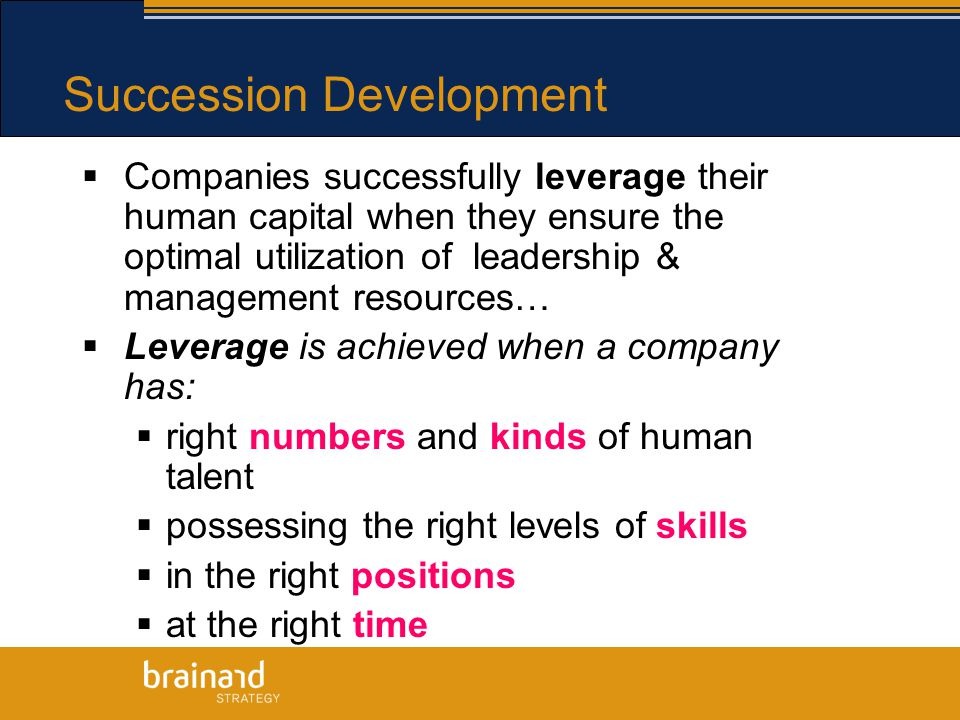 Succession Development  Companies successfully leverage their human capital when they ensure the optimal utilization of leadership & management resources…  Leverage is achieved when a company has:  right numbers and kinds of human talent  possessing the right levels of skills  in the right positions  at the right time