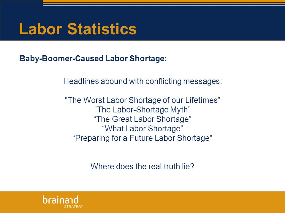Labor Statistics Baby-Boomer-Caused Labor Shortage: Headlines abound with conflicting messages: The Worst Labor Shortage of our Lifetimes The Labor-Shortage Myth The Great Labor Shortage What Labor Shortage Preparing for a Future Labor Shortage Where does the real truth lie