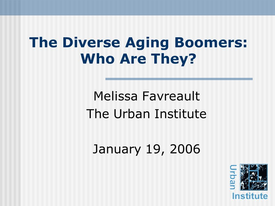 The Diverse Aging Boomers: Who Are They Melissa Favreault The Urban Institute January 19, 2006