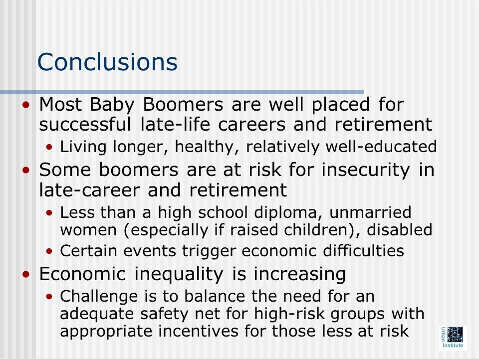 Conclusions Most Baby Boomers are well placed for successful late-life careers and retirement Living longer, healthy, relatively well-educated Some boomers are at risk for insecurity in late-career and retirement Less than a high school diploma, unmarried women (especially if raised children), disabled Certain events trigger economic difficulties Economic inequality is increasing Challenge is to balance the need for an adequate safety net for high-risk groups with appropriate incentives for those less at risk