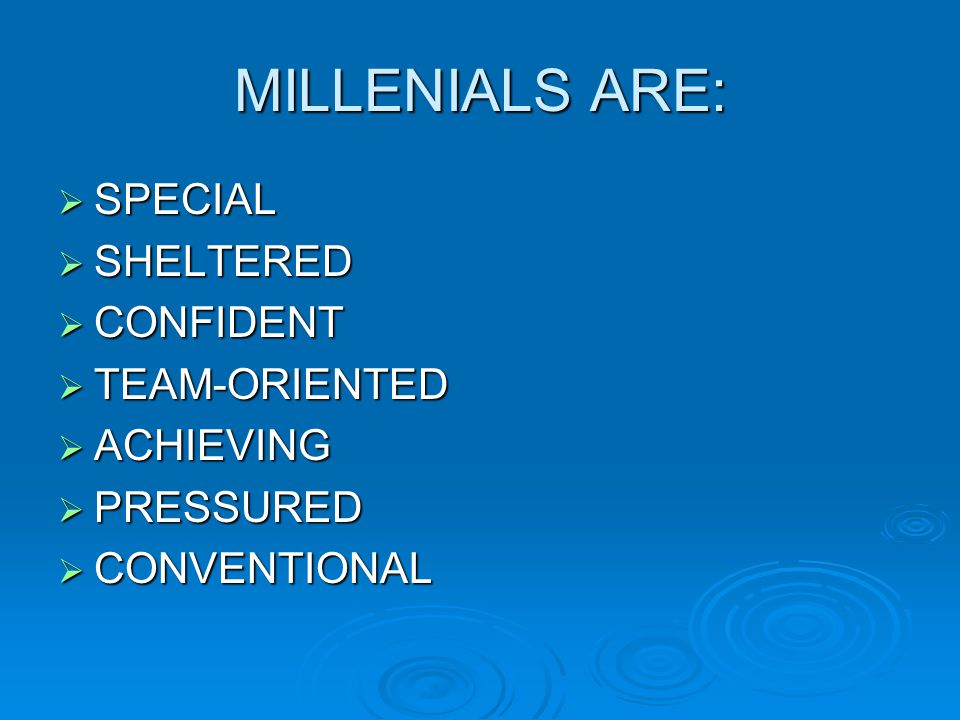 MILLENIALS ARE:  SPECIAL  SHELTERED  CONFIDENT  TEAM-ORIENTED  ACHIEVING  PRESSURED  CONVENTIONAL