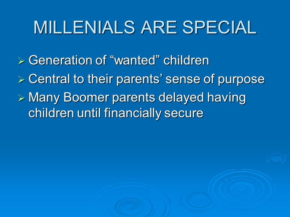 MILLENIALS ARE SPECIAL  Generation of wanted children  Central to their parents' sense of purpose  Many Boomer parents delayed having children until financially secure