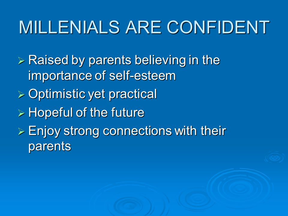 MILLENIALS ARE CONFIDENT  Raised by parents believing in the importance of self-esteem  Optimistic yet practical  Hopeful of the future  Enjoy strong connections with their parents