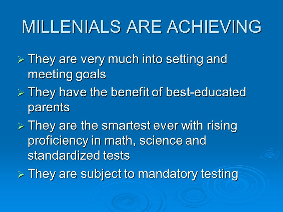 MILLENIALS ARE ACHIEVING  They are very much into setting and meeting goals  They have the benefit of best-educated parents  They are the smartest