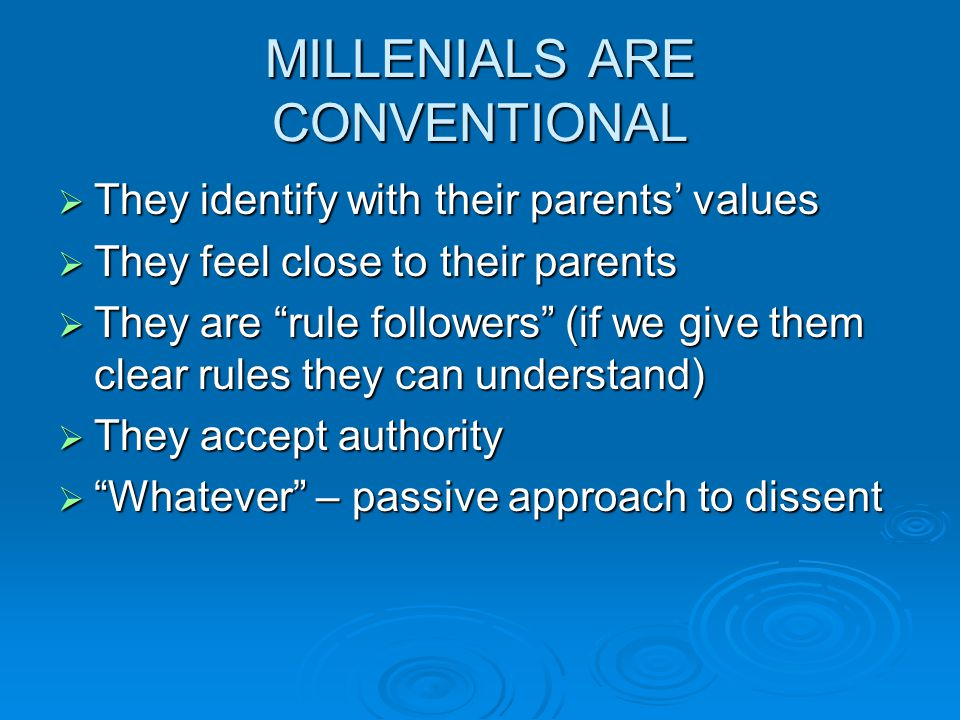MILLENIALS ARE CONVENTIONAL  They identify with their parents' values  They feel close to their parents  They are rule followers (if we give them clear rules they can understand)  They accept authority  Whatever – passive approach to dissent