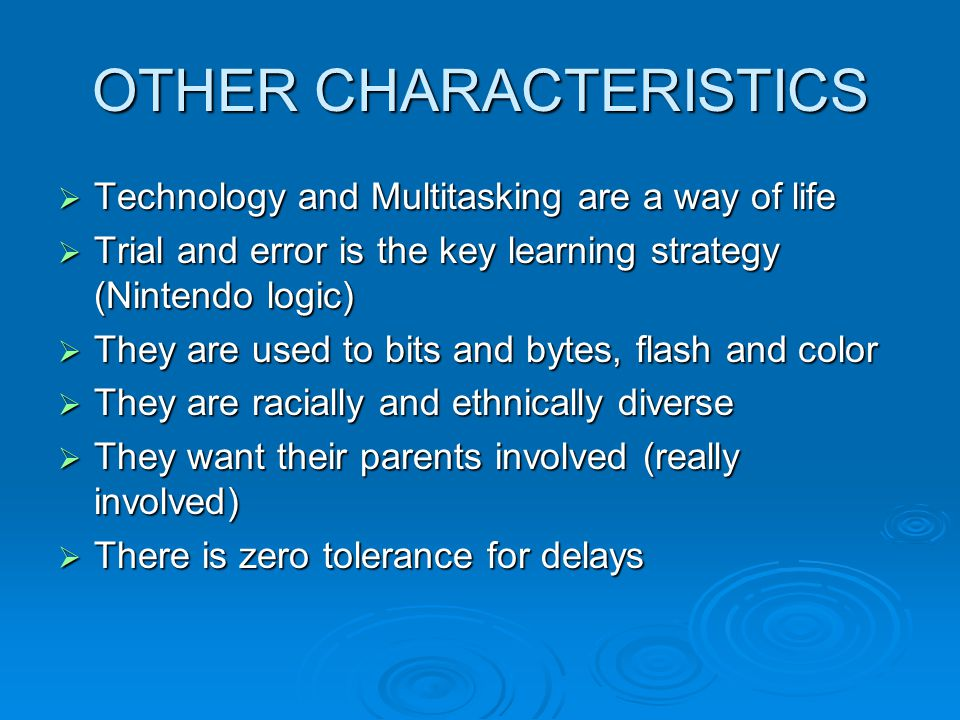 OTHER CHARACTERISTICS  Technology and Multitasking are a way of life  Trial and error is the key learning strategy (Nintendo logic)  They are used to bits and bytes, flash and color  They are racially and ethnically diverse  They want their parents involved (really involved)  There is zero tolerance for delays