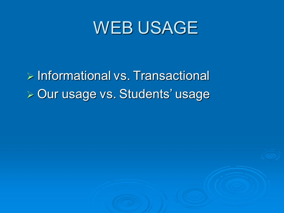 WEB USAGE  Informational vs. Transactional  Our usage vs. Students' usage