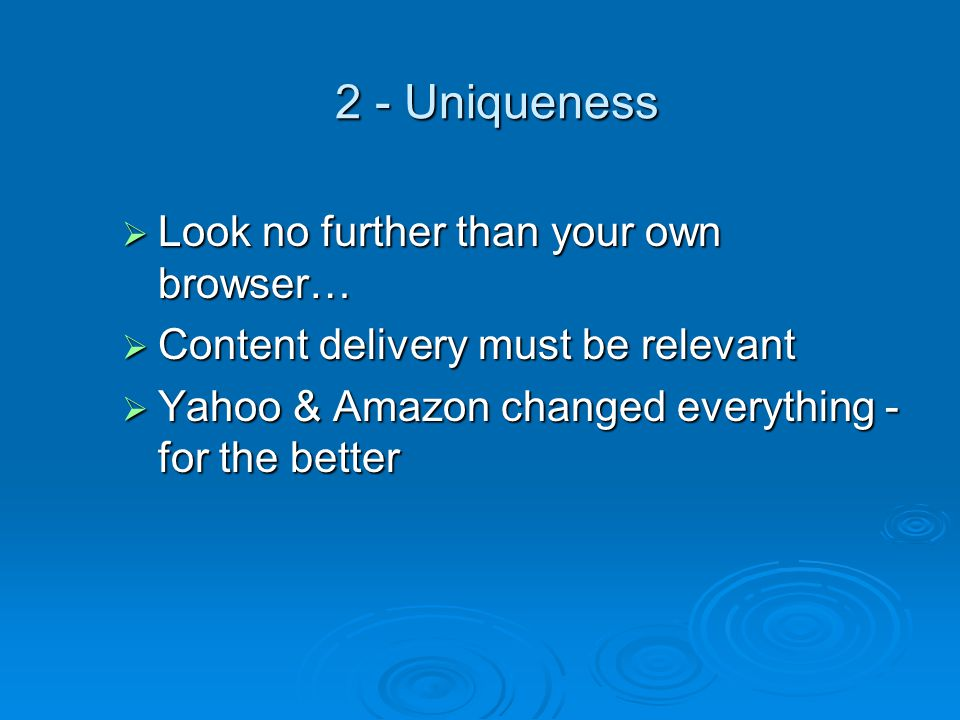 2 - Uniqueness  Look no further than your own browser…  Content delivery must be relevant  Yahoo & Amazon changed everything - for the better