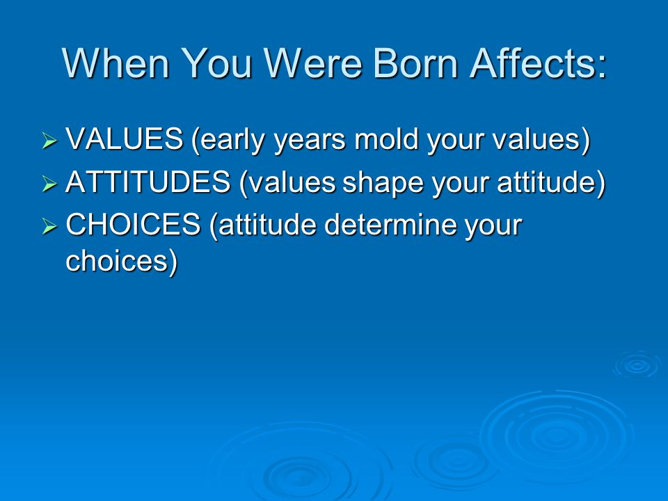 When You Were Born Affects:  VALUES (early years mold your values)  ATTITUDES (values shape your attitude)  CHOICES (attitude determine your choices)
