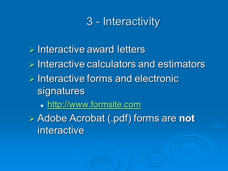 3 - Interactivity  Interactive award letters  Interactive calculators and estimators  Interactive forms and electronic signatures http://www.formsite.com http://www.formsite.com http://www.formsite.com  Adobe Acrobat (.pdf) forms are not interactive
