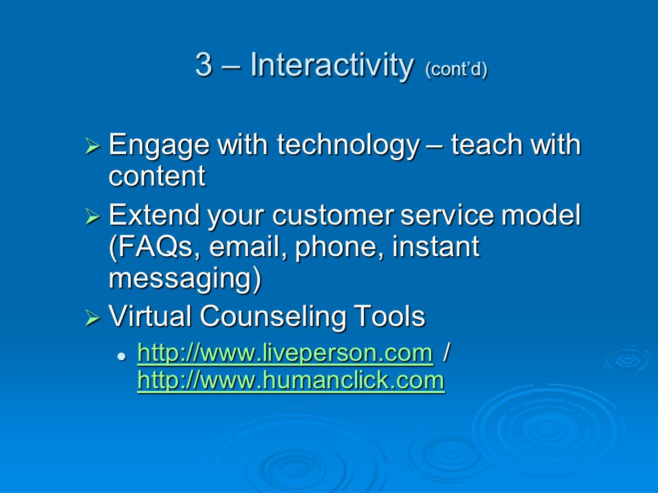 3 – Interactivity (cont'd)  Engage with technology – teach with content  Extend your customer service model (FAQs, email, phone, instant messaging)  Virtual Counseling Tools http://www.liveperson.com / http://www.humanclick.com http://www.liveperson.com / http://www.humanclick.com http://www.liveperson.com http://www.humanclick.com http://www.liveperson.com http://www.humanclick.com