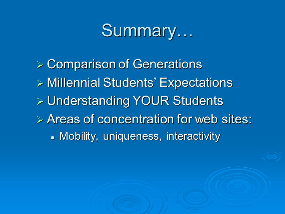 Summary…  Comparison of Generations  Millennial Students' Expectations  Understanding YOUR Students  Areas of concentration for web sites: Mobilit