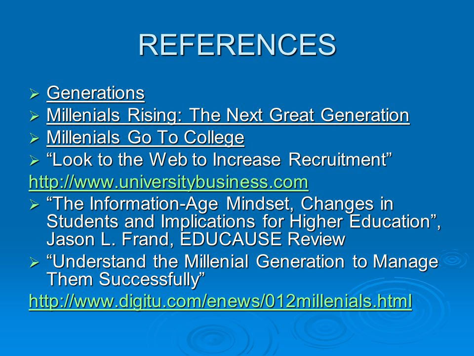 """REFERENCES  Generations  Millenials Rising: The Next Great Generation  Millenials Go To College  """"Look to the Web to Increase Recruitment"""" http://"""