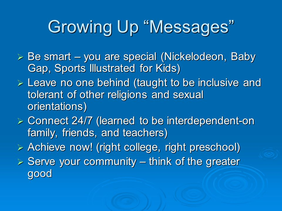 Growing Up Messages  Be smart – you are special (Nickelodeon, Baby Gap, Sports Illustrated for Kids)  Leave no one behind (taught to be inclusive and tolerant of other religions and sexual orientations)  Connect 24/7 (learned to be interdependent-on family, friends, and teachers)  Achieve now.