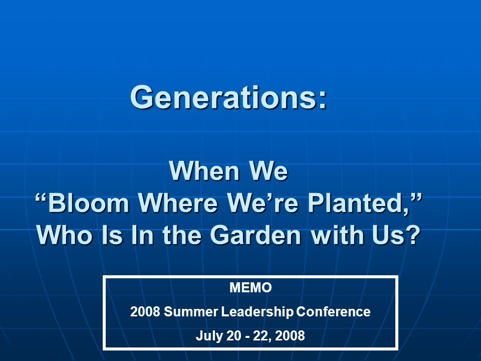 Generations: When We Bloom Where We're Planted, Who Is In the Garden with Us.